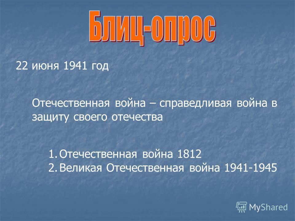 22 июня 1941 год Отечественная война – справедливая война в защиту своего отечества 1.Отечественная война 1812 2.Великая Отечественная война 1941-1945