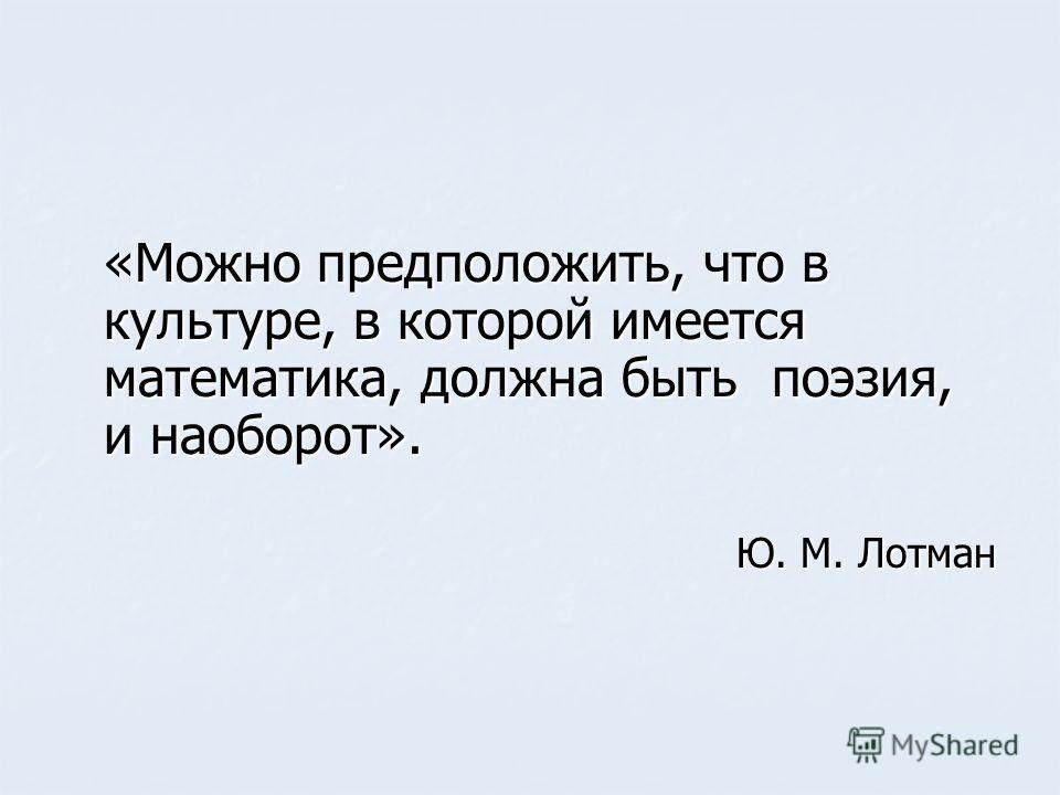 «Можно предположить, что в культуре, в которой имеется математика, должна быть поэзия, и наоборот». «Можно предположить, что в культуре, в которой имеется математика, должна быть поэзия, и наоборот». Ю. М. Лотман