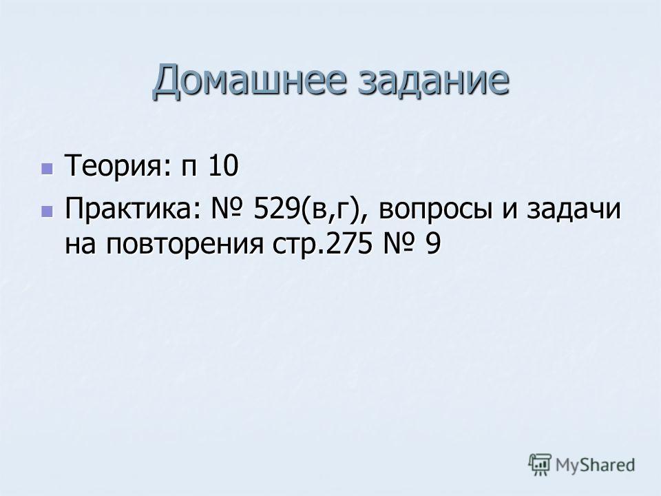 Домашнее задание Теория: п 10 Теория: п 10 Практика: 529(в,г), вопросы и задачи на повторения стр.275 9 Практика: 529(в,г), вопросы и задачи на повторения стр.275 9
