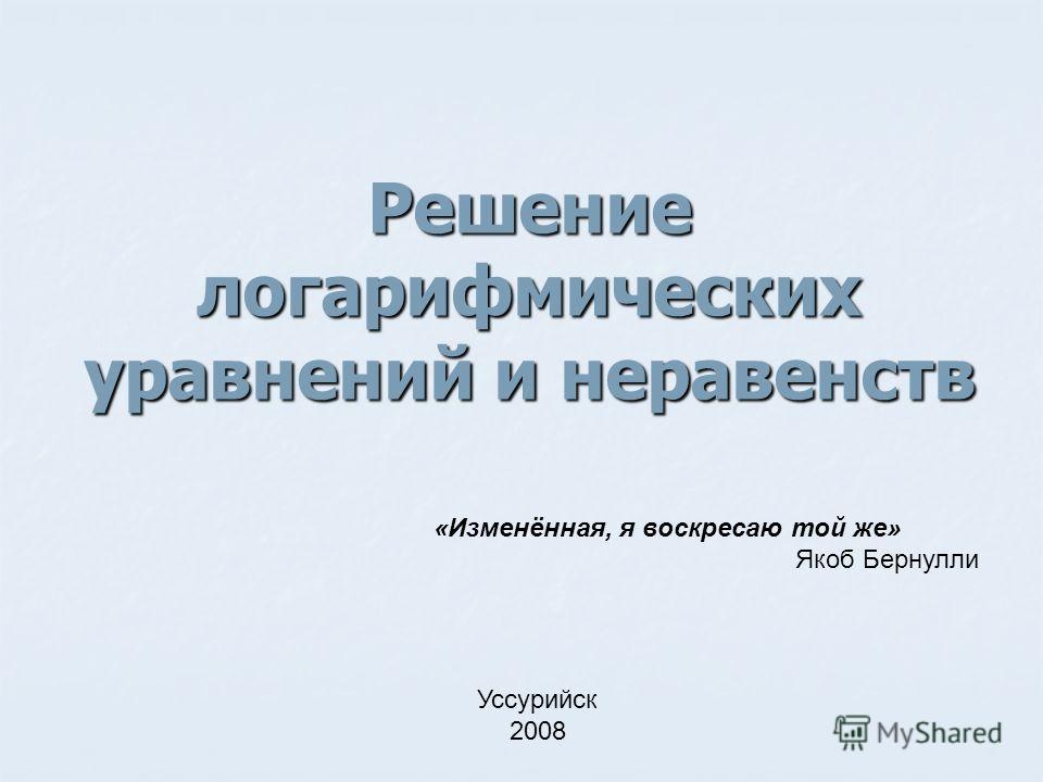 Решение логарифмических уравнений и неравенств «Изменённая, я воскресаю той же» Якоб Бернулли Уссурийск 2008