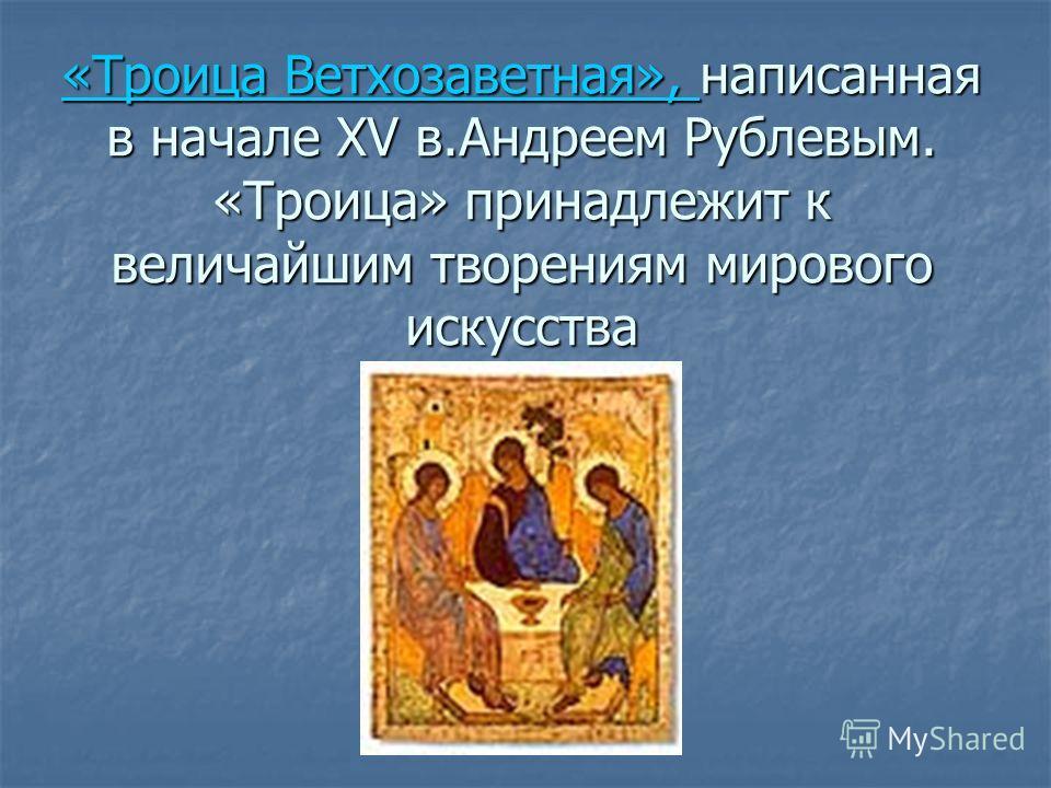 «Троица Ветхозаветная», «Троица Ветхозаветная», написанная в начале XV в.Андреем Рублевым. «Троица» принадлежит к величайшим творениям мирового искусства «Троица Ветхозаветная»,