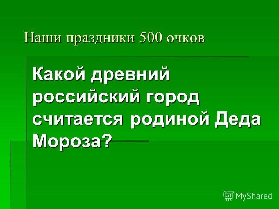 Наши праздники 500 очков Какой древний российский город считается родиной Деда Мороза?