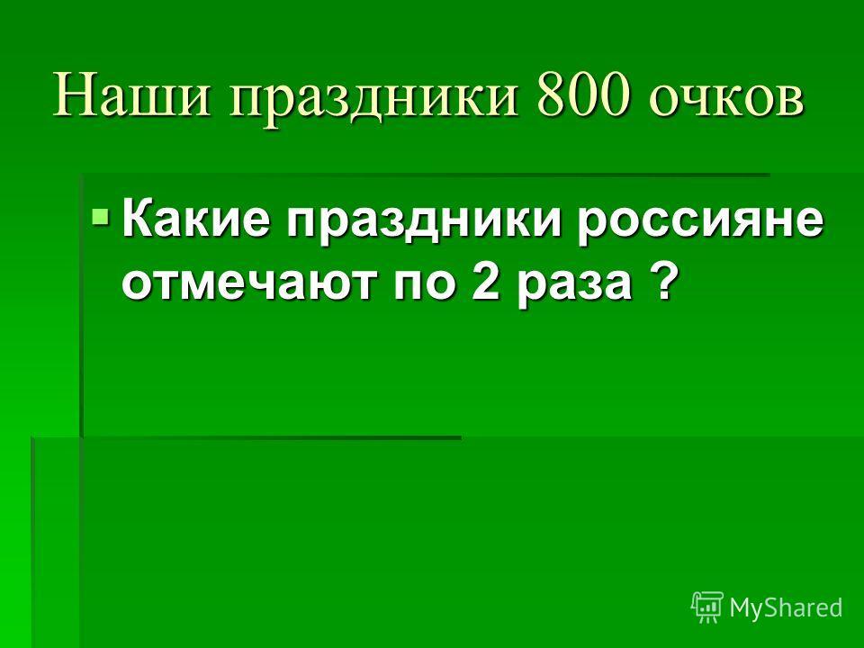 Наши праздники 800 очков Какие праздники россияне отмечают по 2 раза ? Какие праздники россияне отмечают по 2 раза ?