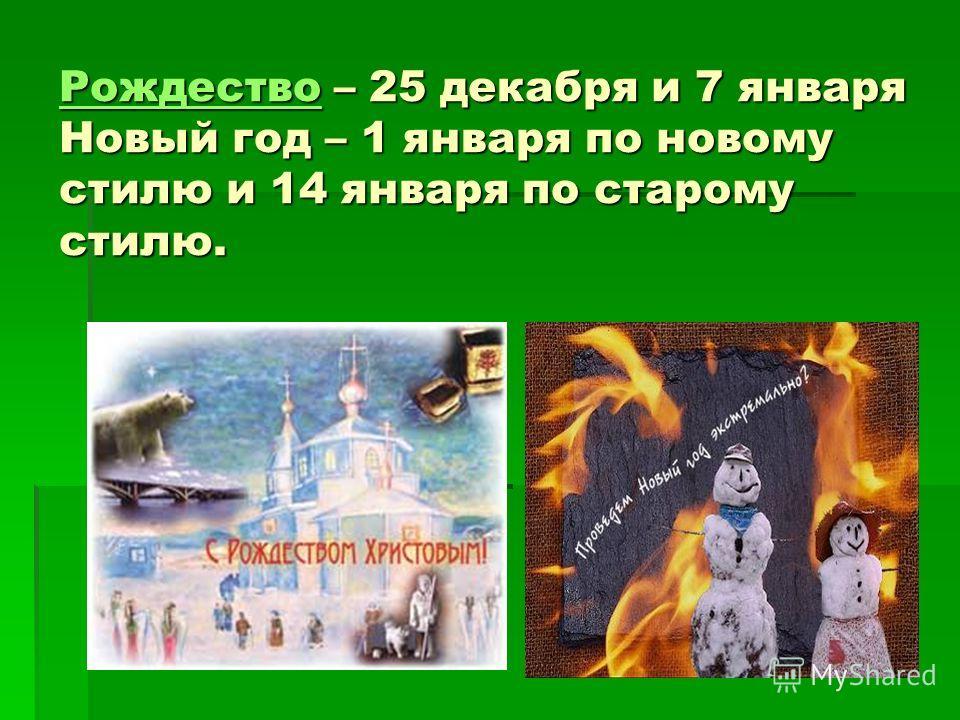 РождествоРождество – 25 декабря и 7 января Новый год – 1 января по новому стилю и 14 января по старому стилю. Рождество