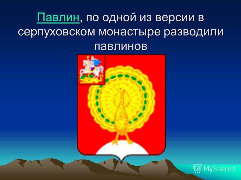 ПавлинПавлин, по одной из версии в серпуховском монастыре разводили павлинов Павлин