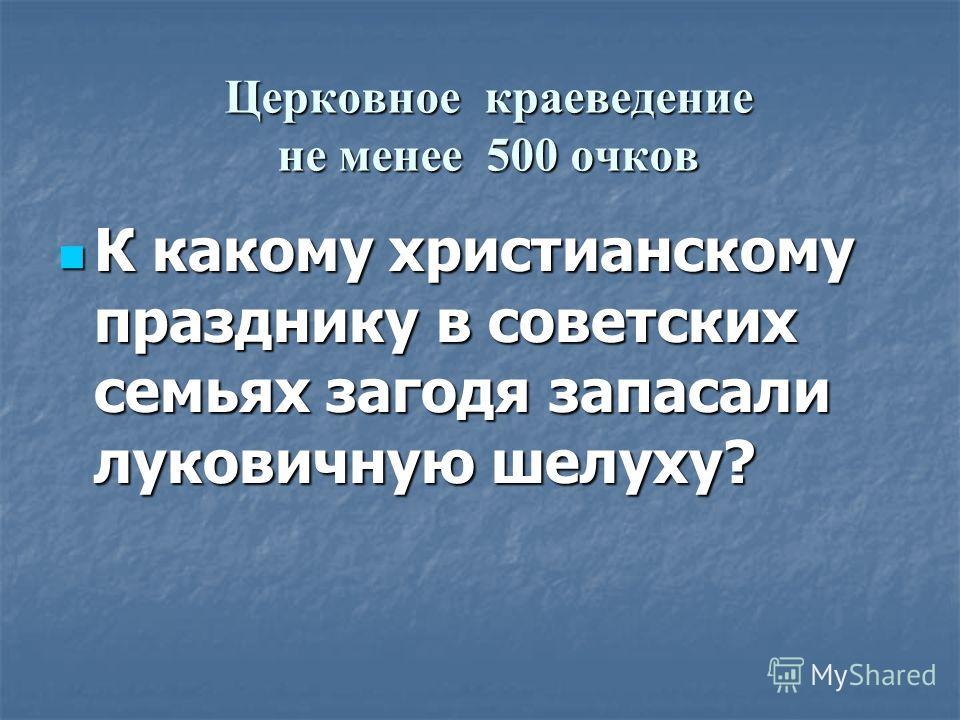 Церковное краеведение не менее 500 очков К какому христианскому празднику в советских семьях загодя запасали луковичную шелуху?