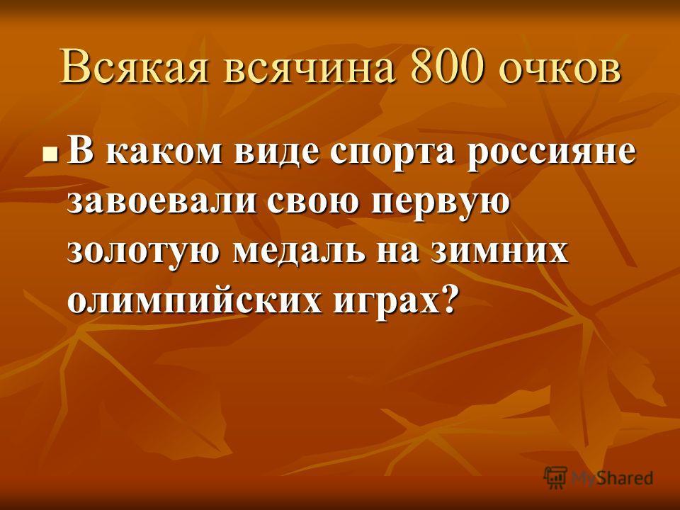 Всякая всячина 800 очков В каком виде спорта россияне завоевали свою первую золотую медаль на зимних олимпийских играх?