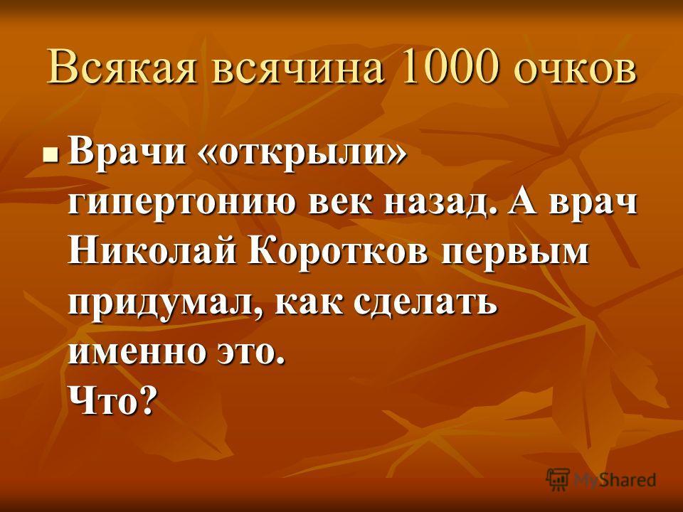 Всякая всячина 1000 очков Врачи «открыли» гипертонию век назад. А врач Николай Коротков первым придумал, как сделать именно это. Что?