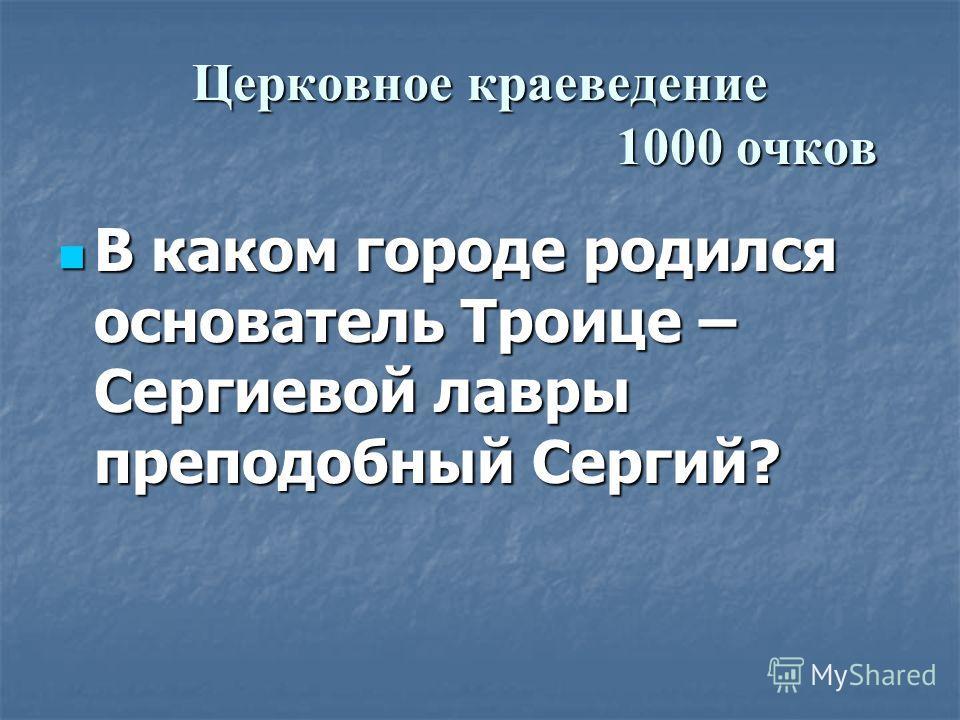 Церковное краеведение 1000 очков В каком городе родился основатель Троице – Сергиевой лавры преподобный Сергий?