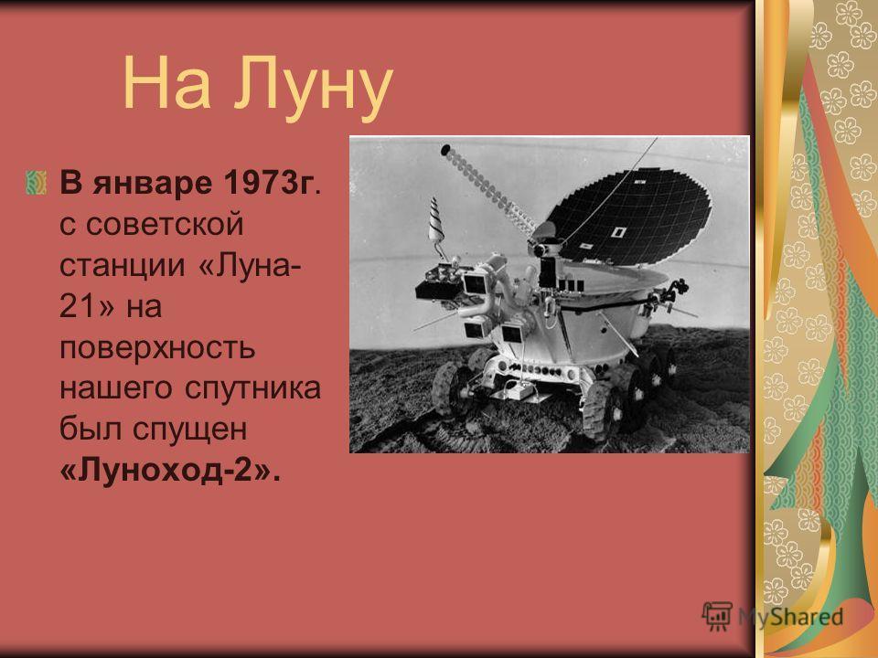 На Луну В январе 1973г. с советской станции «Луна- 21» на поверхность нашего спутника был спущен «Луноход-2».