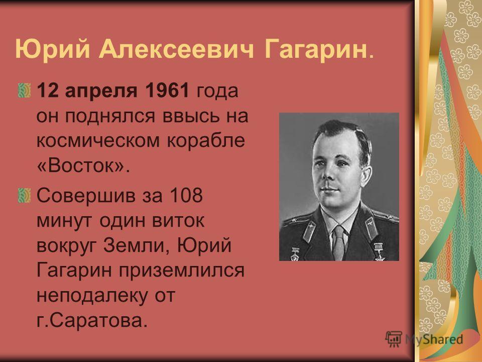 Юрий Алексеевич Гагарин. 12 апреля 1961 года он поднялся ввысь на космическом корабле «Восток». Совершив за 108 минут один виток вокруг Земли, Юрий Гагарин приземлился неподалеку от г.Саратова.