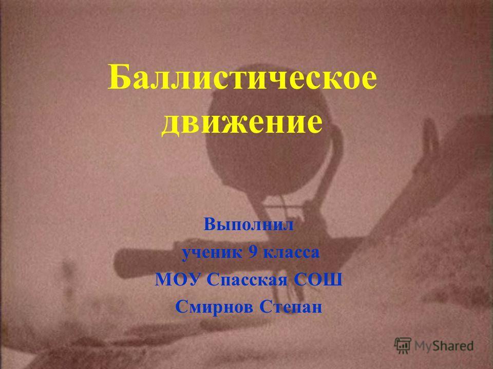 Баллистическое движение Выполнил ученик 9 класса МОУ Спасская СОШ Смирнов Степан