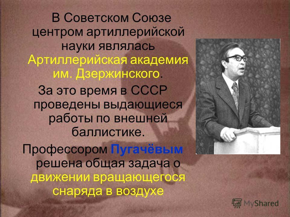 В Советском Союзе центром артиллерийской науки являлась Артиллерийская академия им. Дзержинского. За это время в СССР проведены выдающиеся работы по внешней баллистике. Профессором Пугачёвым решена общая задача о движении вращающегося снаряда в возду
