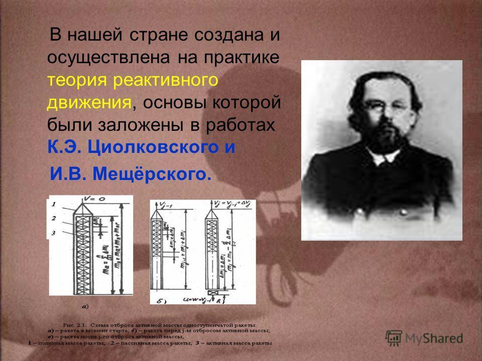 В нашей стране создана и осуществлена на практике теория реактивного движения, основы которой были заложены в работах К.Э. Циолковского и И.В. Мещёрского.