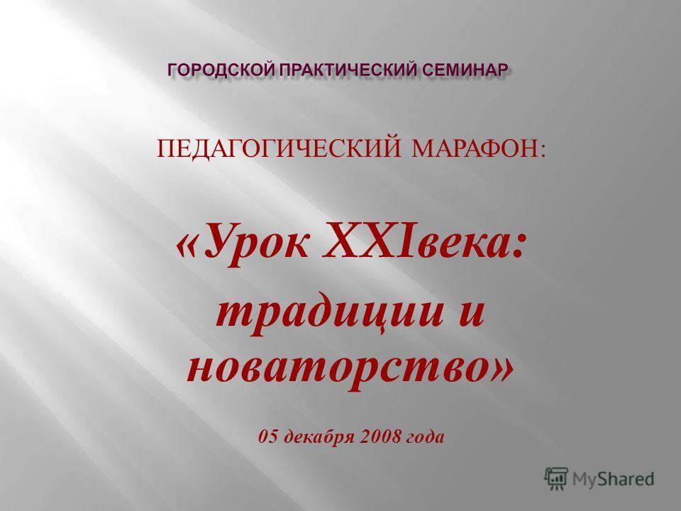 ПЕДАГОГИЧЕСКИЙ МАРАФОН : « Урок XXI века : традиции и новаторство » 05 декабря 2008 года
