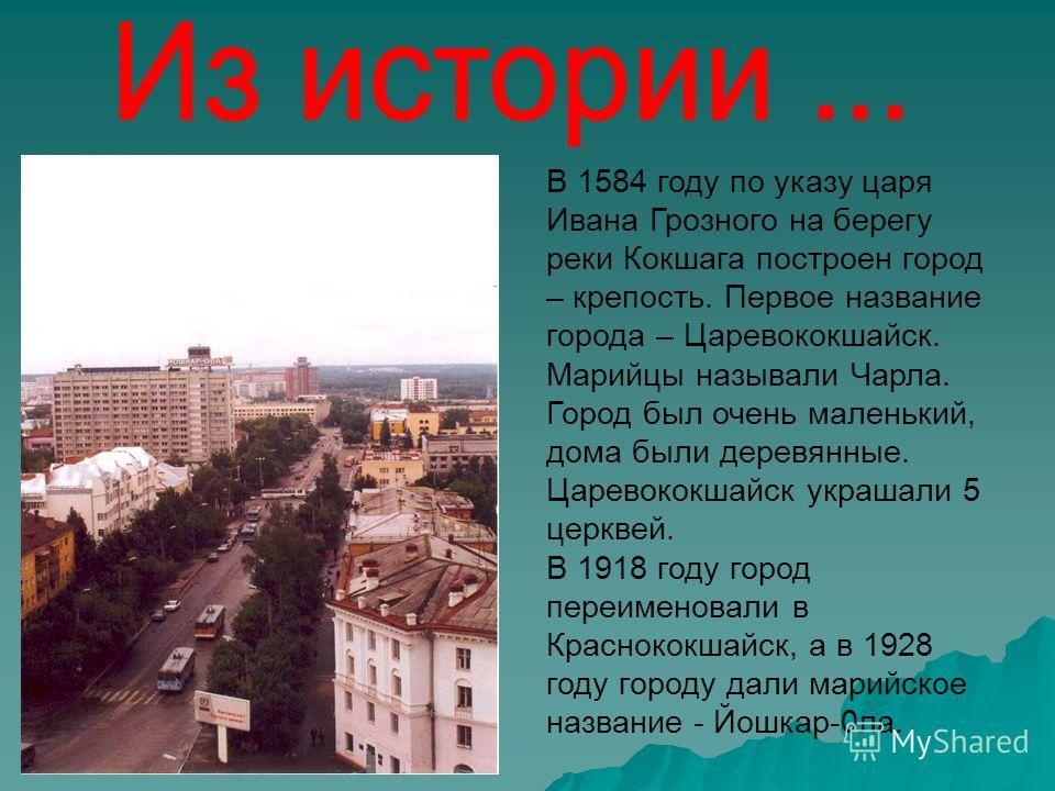 В 1584 году по указу царя Ивана Грозного на берегу реки Кокшага построен город – крепость. Первое название города – Царевококшайск. Марийцы называли Чарла. Город был очень маленький, дома были деревянные. Царевококшайск украшали 5 церквей. В 1918 год