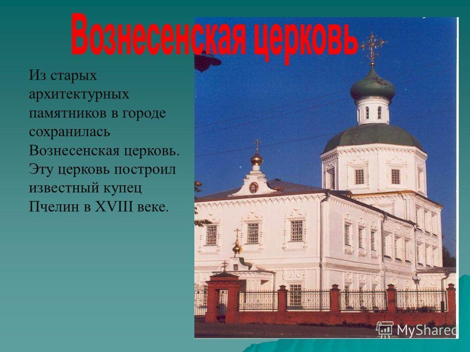 Из старых архитектурных памятников в городе сохранилась Вознесенская церковь. Эту церковь построил известный купец Пчелин в XVIII веке.