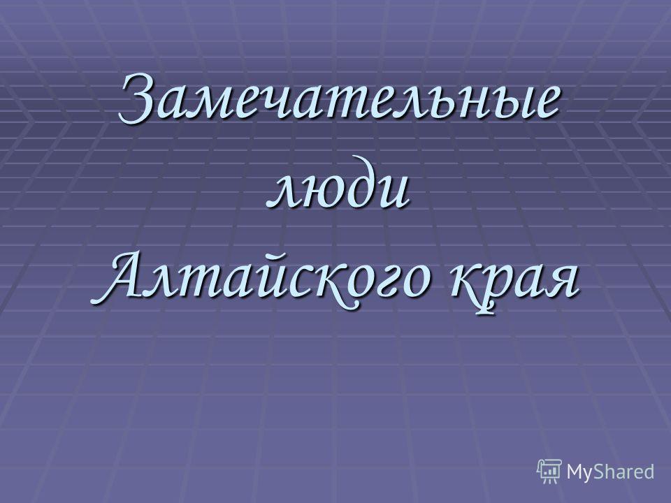 Замечательные люди Алтайского края