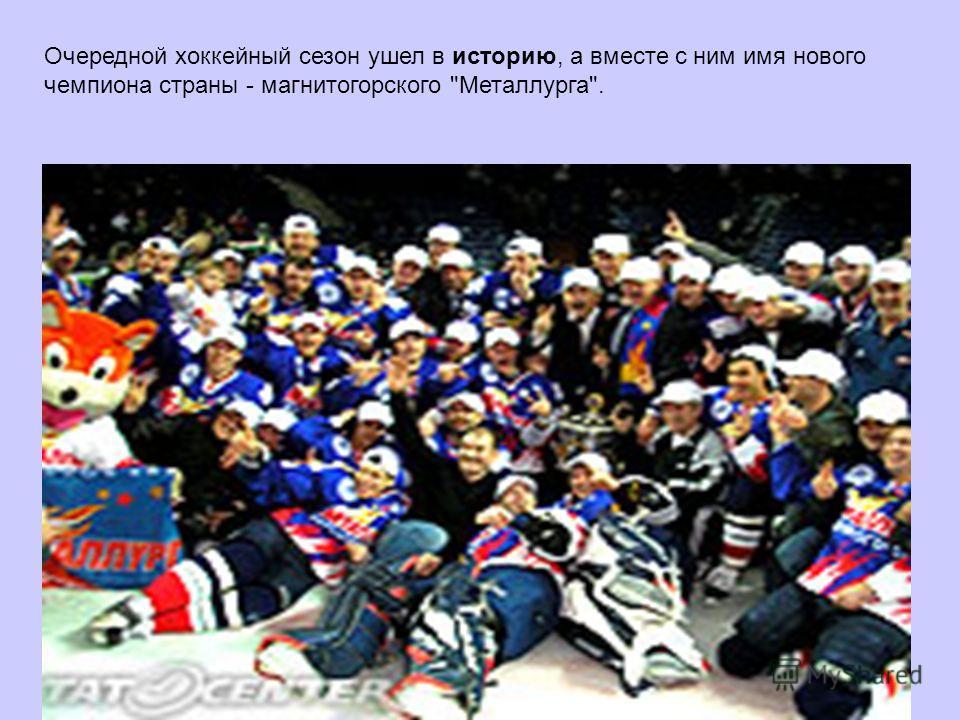Очередной хоккейный сезон ушел в историю, а вместе с ним имя нового чемпиона страны - магнитогорского Металлурга.
