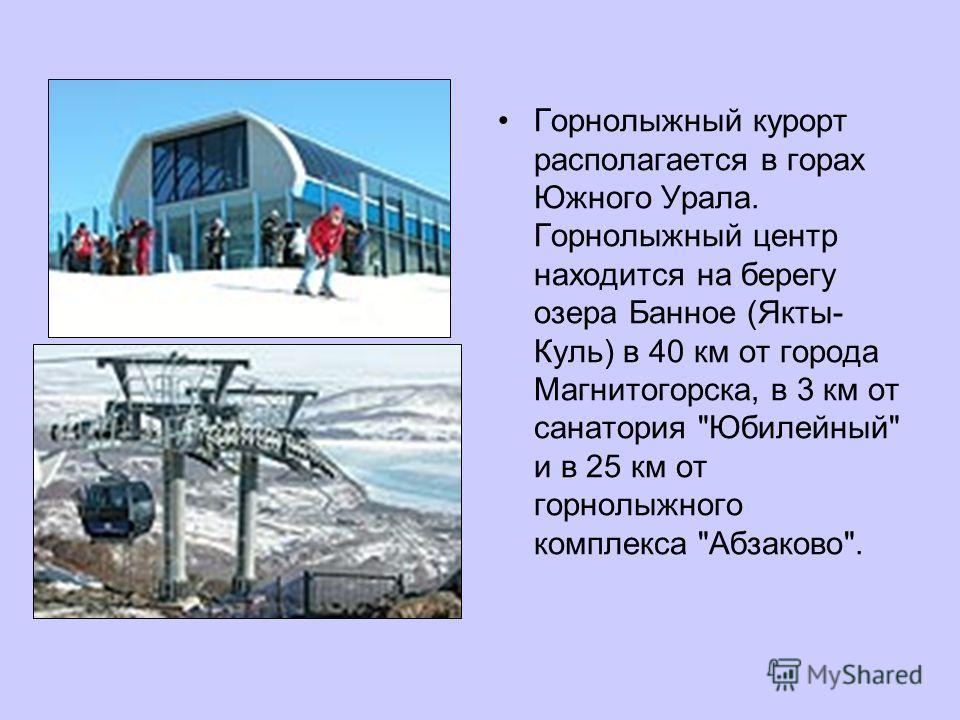 Горнолыжный курорт располагается в горах Южного Урала. Горнолыжный центр находится на берегу озера Банное (Якты- Куль) в 40 км от города Магнитогорска, в 3 км от санатория Юбилейный и в 25 км от горнолыжного комплекса Абзаково.