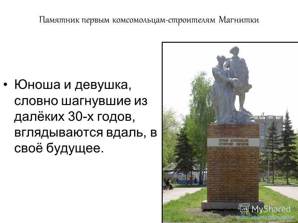 Памятник первым комсомольцам-строителям Магнитки Юноша и девушка, словно шагнувшие из далёких 30-х годов, вглядываются вдаль, в своё будущее.