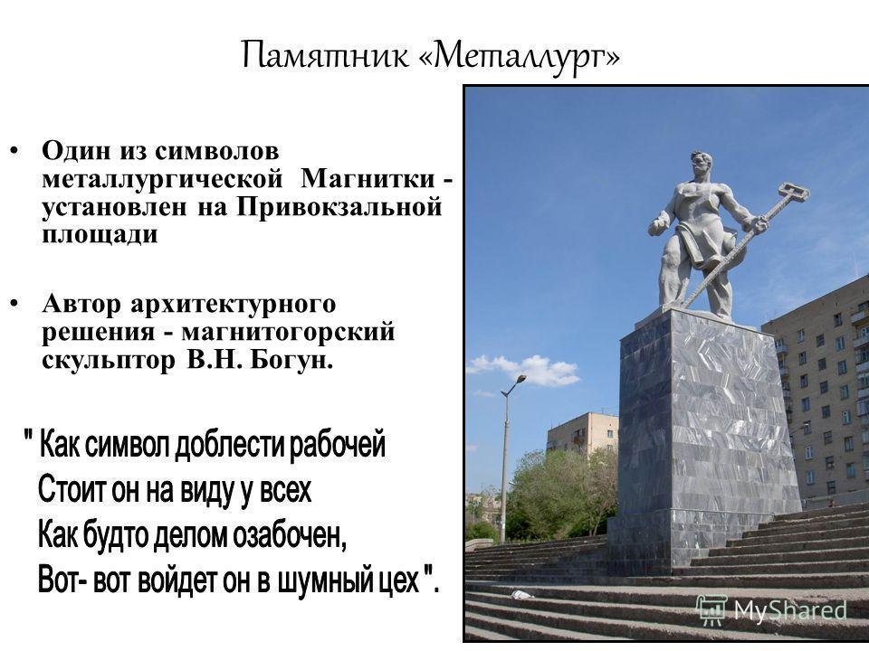 Памятник «Металлург» Один из символов металлургической Магнитки - установлен на Привокзальной площади Автор архитектурного решения - магнитогорский скульптор В.Н. Богун.