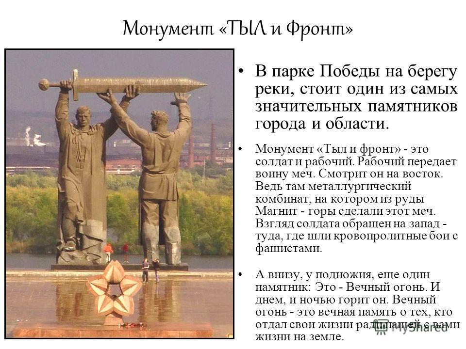 Монумент «ТЫЛ и Фронт» В парке Победы на берегу реки, стоит один из самых значительных памятников города и области. Монумент «Тыл и фронт» - это солдат и рабочий. Рабочий передает воину меч. Смотрит он на восток. Ведь там металлургический комбинат, н