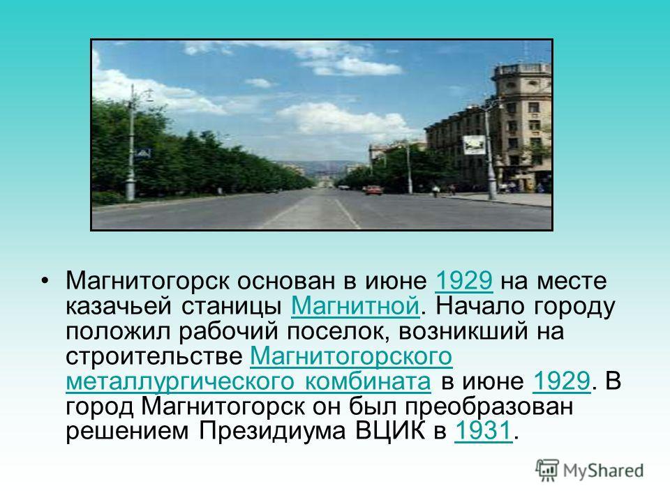 Магнитогорск основан в июне 1929 на месте казачьей станицы Магнитной. Начало городу положил рабочий поселок, возникший на строительстве Магнитогорского металлургического комбината в июне 1929. В город Магнитогорск он был преобразован решением Президи