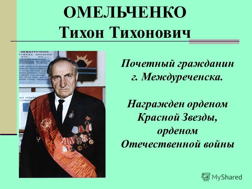 ОМЕЛЬЧЕНКО Тихон Тихонович Почетный гражданин г. Междуреченска. Награжден орденом Красной Звезды, орденом Отечественной войны