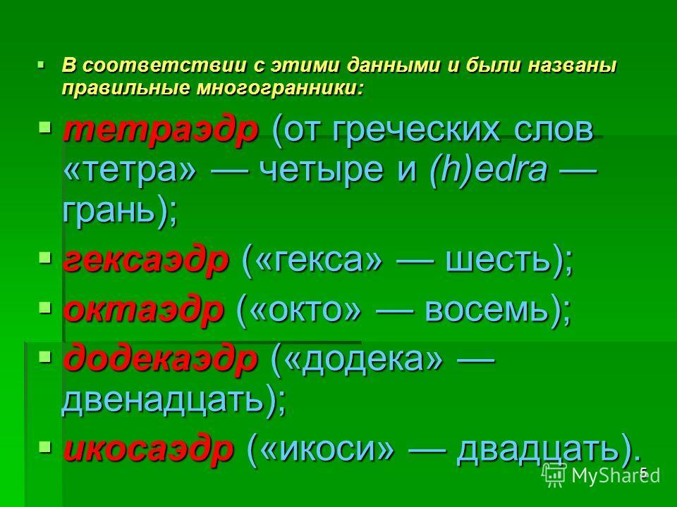 5 В соответствии с этими данными и были названы правильные многогранники: В соответствии с этими данными и были названы правильные многогранники: тетраэдр (от греческих слов «тетра» четыре и (h)edra грань); тетраэдр (от греческих слов «тетра» четыре