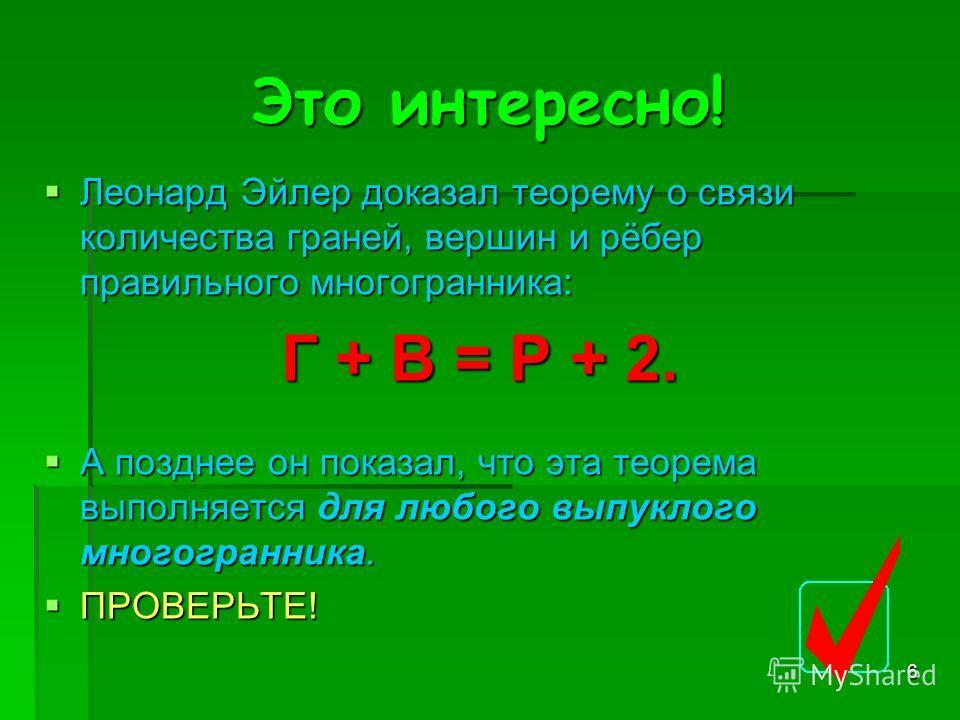 6 Это интересно! Леонард Эйлер доказал теорему о связи количества граней, вершин и рёбер правильного многогранника: Леонард Эйлер доказал теорему о связи количества граней, вершин и рёбер правильного многогранника: Г + В = Р + 2. А позднее он показал