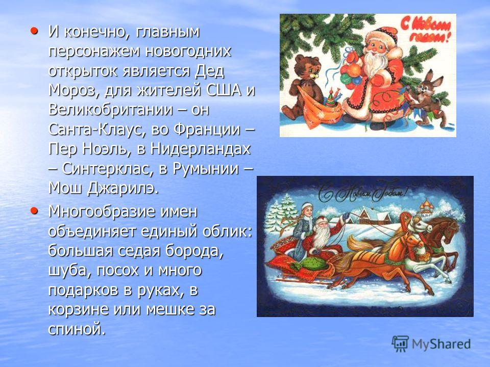 И конечно, главным персонажем новогодних открыток является Дед Мороз, для жителей США и Великобритании – он Санта-Клаус, во Франции – Пер Ноэль, в Нидерландах – Синтерклас, в Румынии – Мош Джарилэ. И конечно, главным персонажем новогодних открыток яв