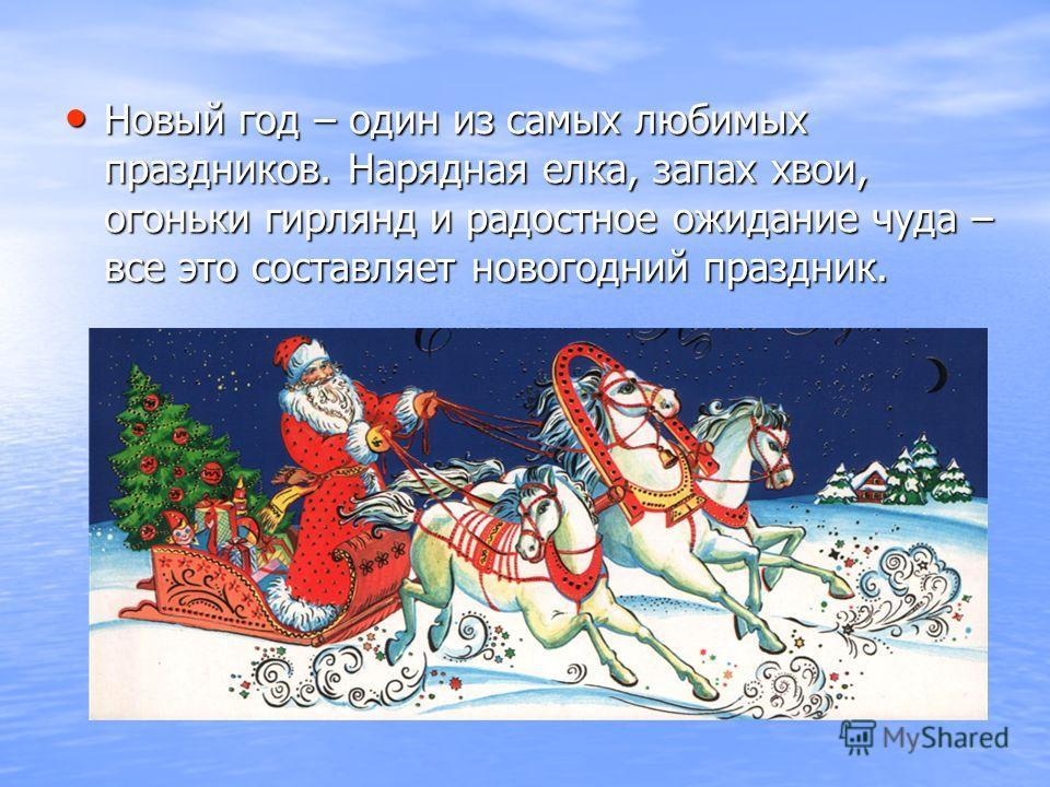 Новый год – один из самых любимых праздников. Нарядная елка, запах хвои, огоньки гирлянд и радостное ожидание чуда – все это составляет новогодний праздник. Новый год – один из самых любимых праздников. Нарядная елка, запах хвои, огоньки гирлянд и ра