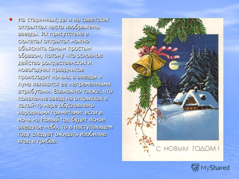 На старинных, да и на советских открытках часто изображены звезды. Их присутствие в сюжетах открыток можно объяснить самым простым образом, потому что основное действо рождественских и новогодних праздников происходит ночью, а звезды и луна являются