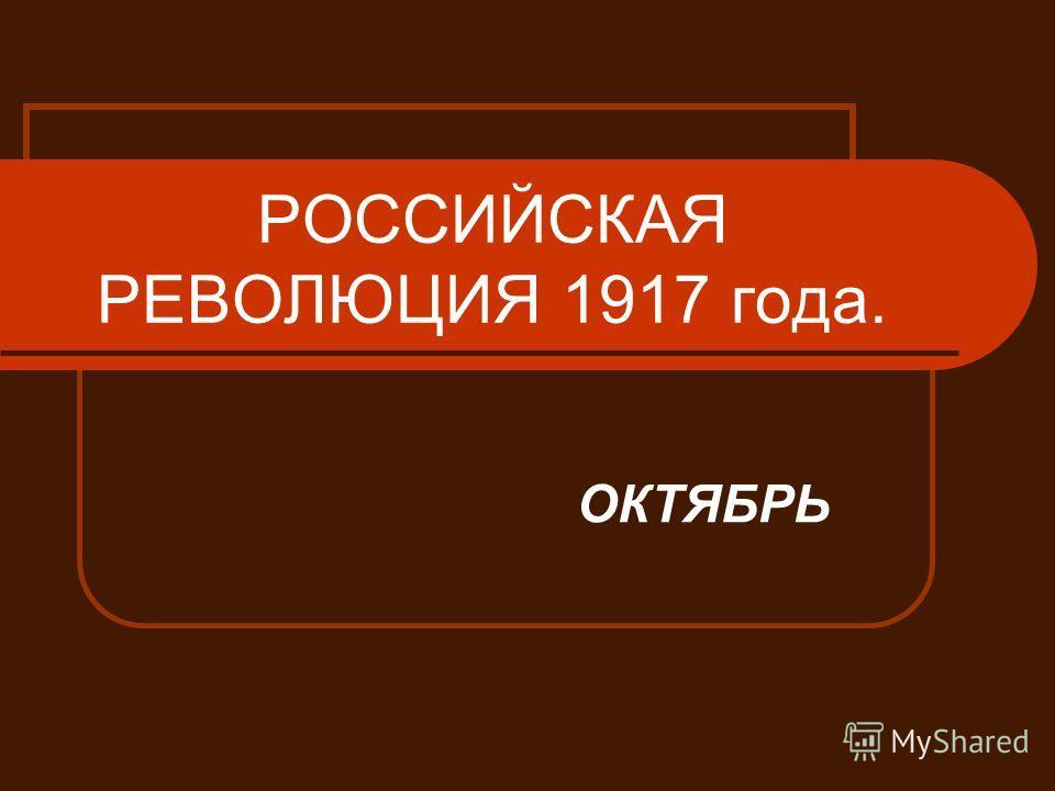 РОССИЙСКАЯ РЕВОЛЮЦИЯ 1917 года. ОКТЯБРЬ