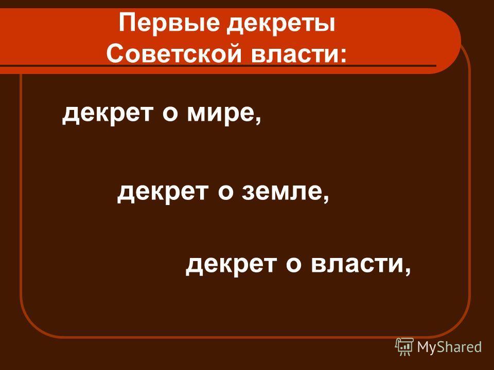 Первые декреты Советской власти: декрет о мире, декрет о земле, декрет о власти,