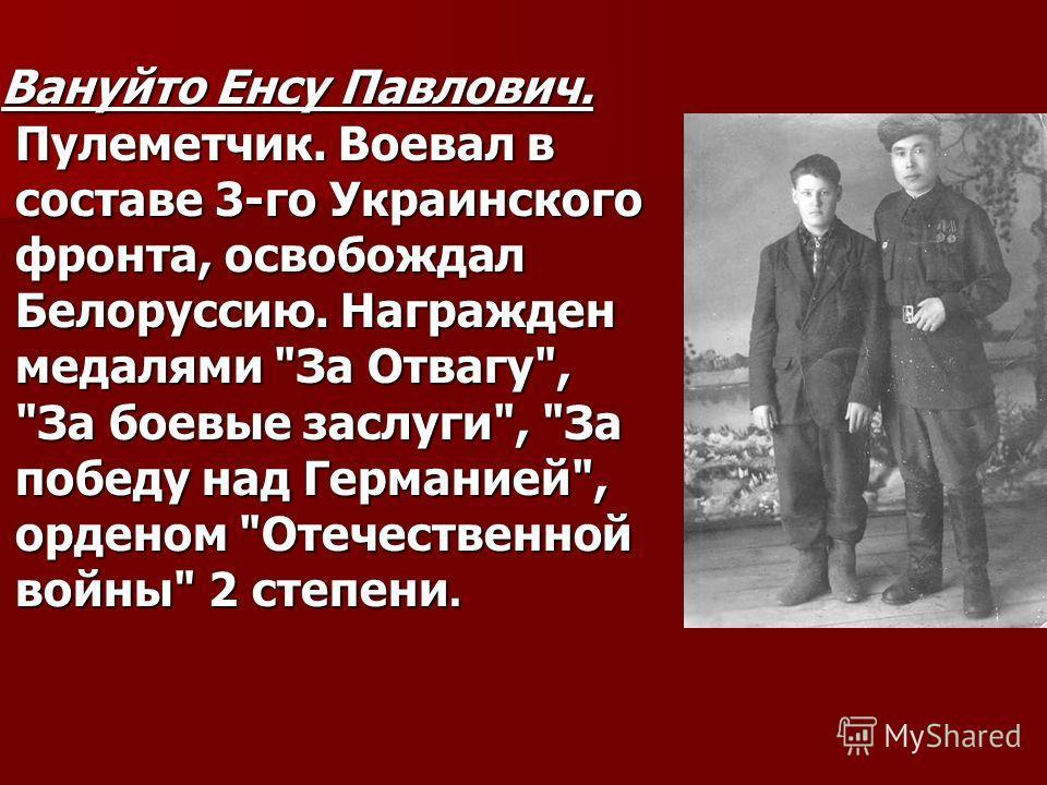 Вануйто Енсу Павлович. Пулеметчик. Воевал в составе 3-го Украинского фронта, освобождал Белоруссию. Награжден медалями