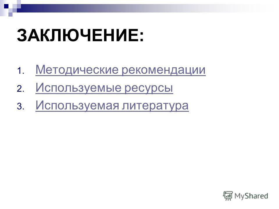 ЗАКЛЮЧЕНИЕ: 1. Методические рекомендации Методические рекомендации 2. Используемые ресурсы Используемые ресурсы 3. Используемая литература Используемая литература