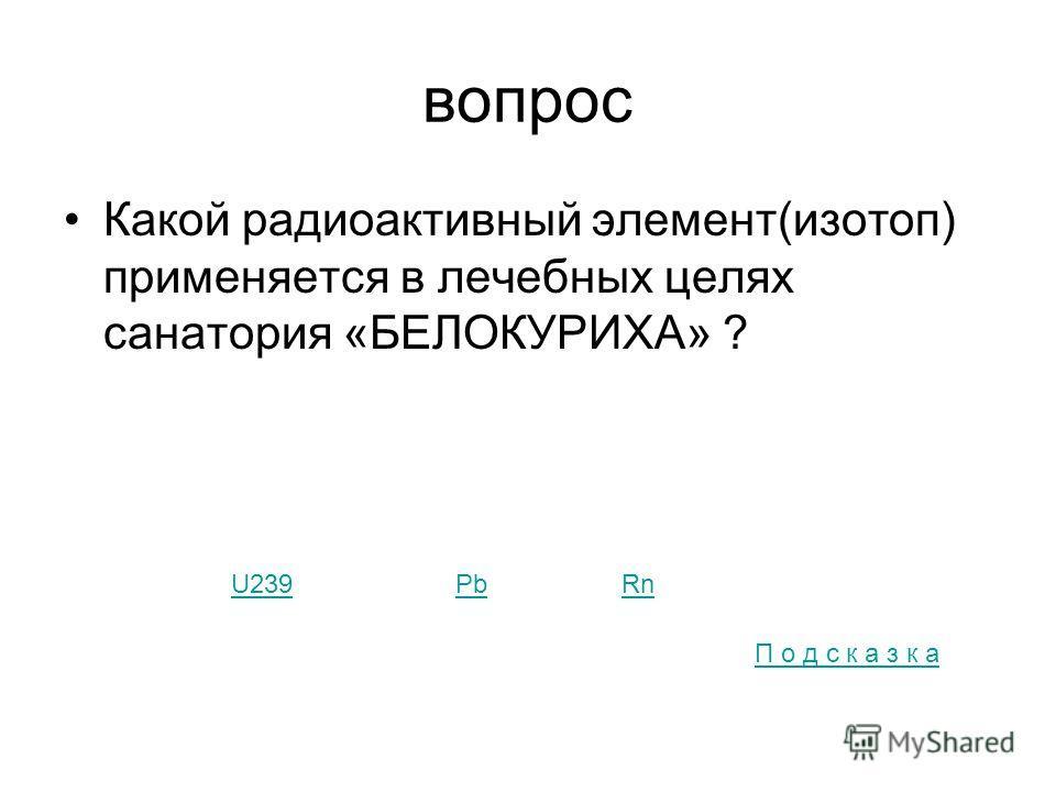 вопрос Какой радиоактивный элемент(изотоп) применяется в лечебных целях санатория «БЕЛОКУРИХА» ? U239PbRn П о д с к а з к а