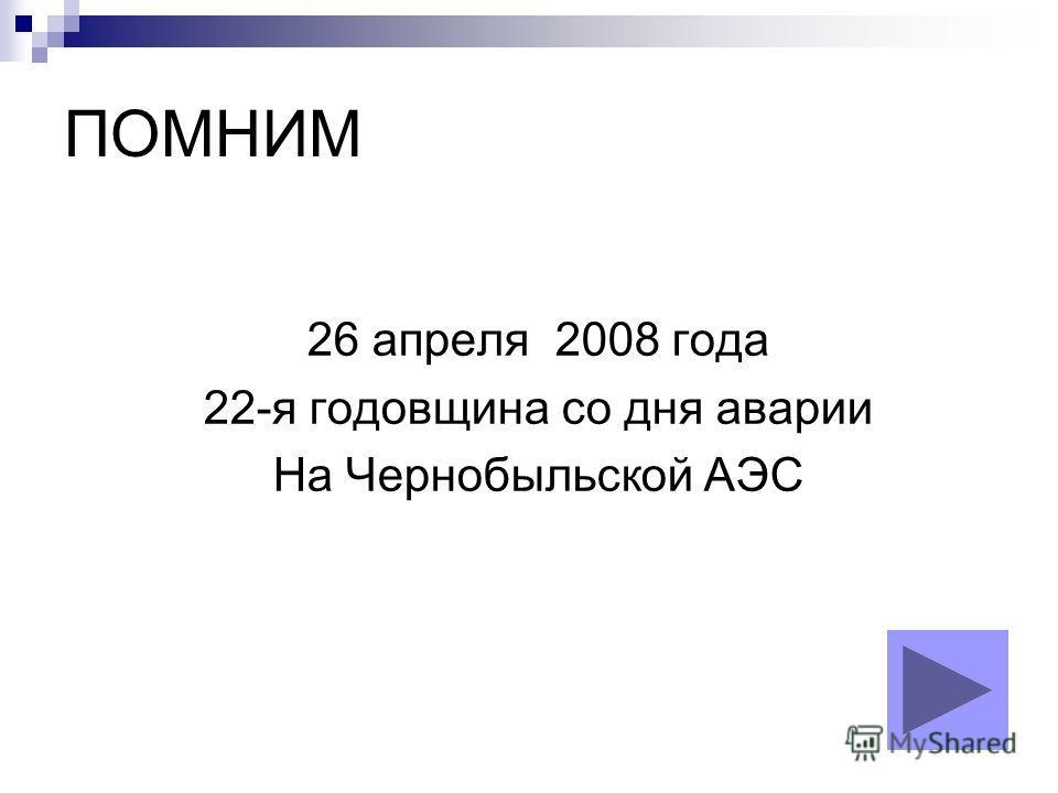 ПОМНИМ 26 апреля 2008 года 22-я годовщина со дня аварии На Чернобыльской АЭС