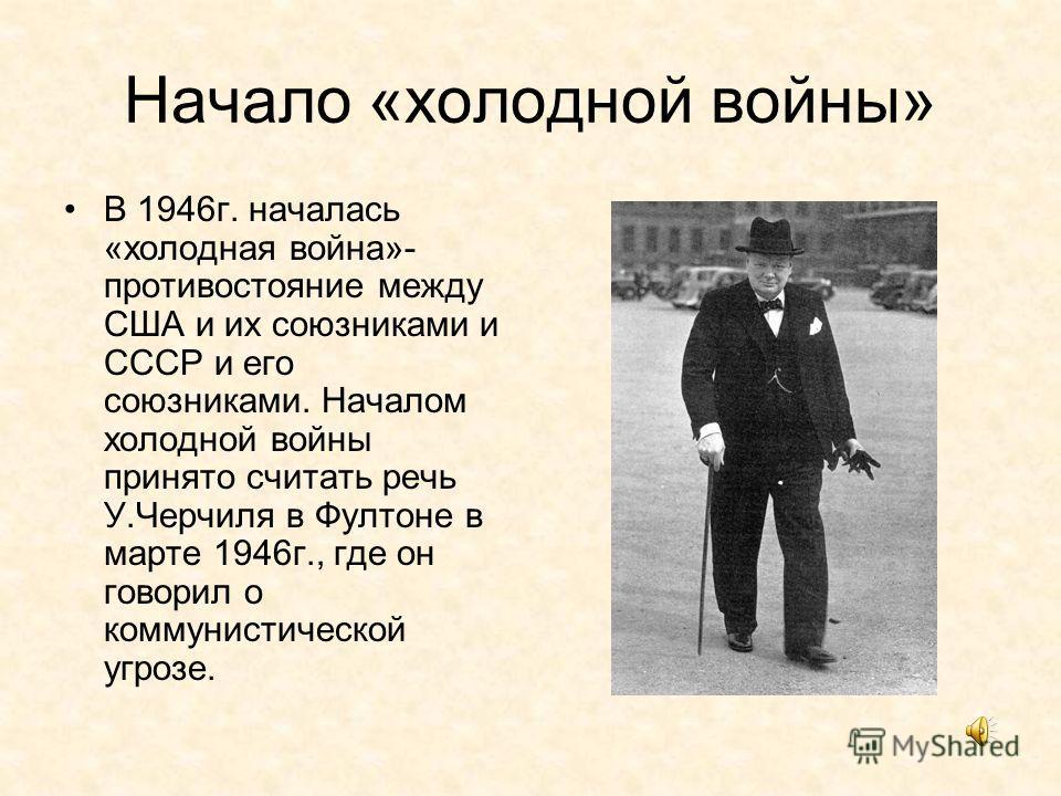 Начало «холодной войны» В 1946г. началась «холодная война»- противостояние между США и их союзниками и СССР и его союзниками. Началом холодной войны принято считать речь У.Черчиля в Фултоне в марте 1946г., где он говорил о коммунистической угрозе.
