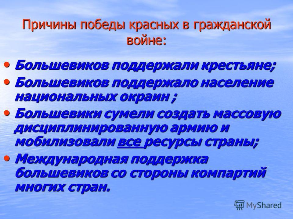 Причины победы красных в гражданской войне: Большевиков поддержали крестьяне; Большевиков поддержали крестьяне; Большевиков поддержало население национальных окраин ; Большевиков поддержало население национальных окраин ; Большевики сумели создать ма