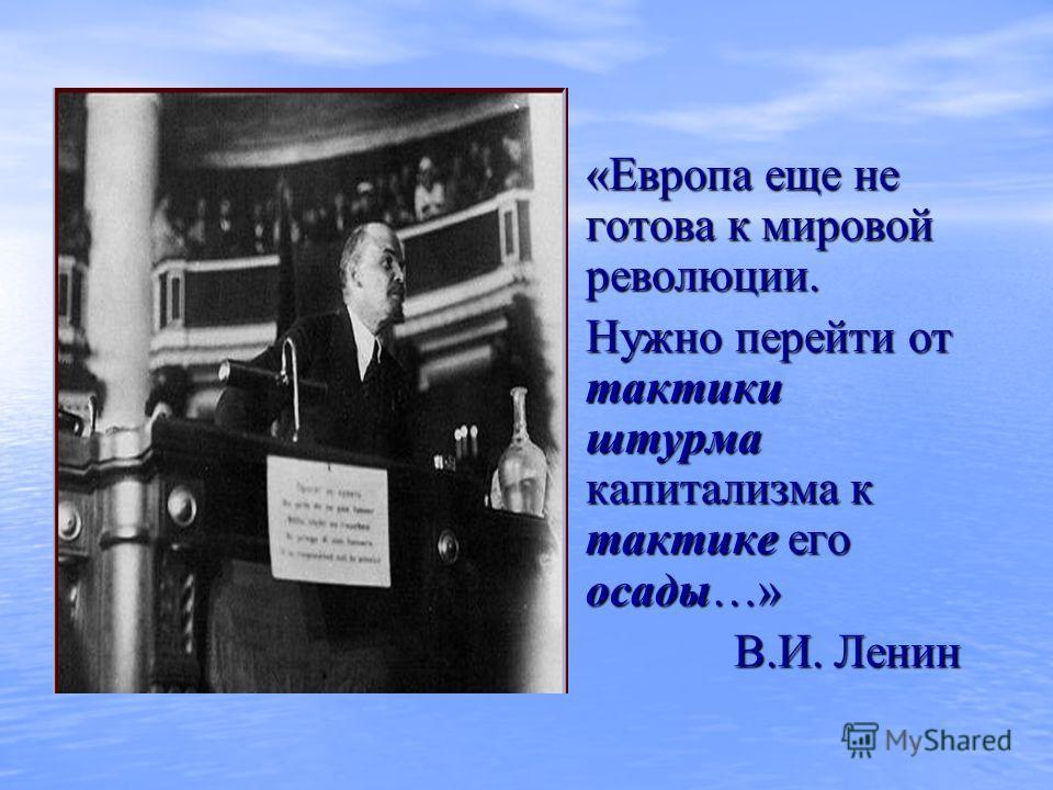 «Европа еще не готова к мировой революции. «Европа еще не готова к мировой революции. Нужно перейти от тактики штурма капитализма к тактике его осады…» В.И. Ленин В.И. Ленин