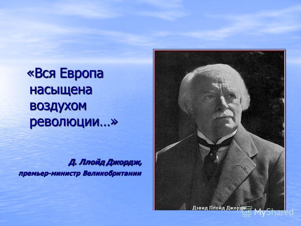 «Вся Европа насыщена воздухом революции…» «Вся Европа насыщена воздухом революции…» Д. Ллойд Джордж, Д. Ллойд Джордж, премьер-министр Великобритании