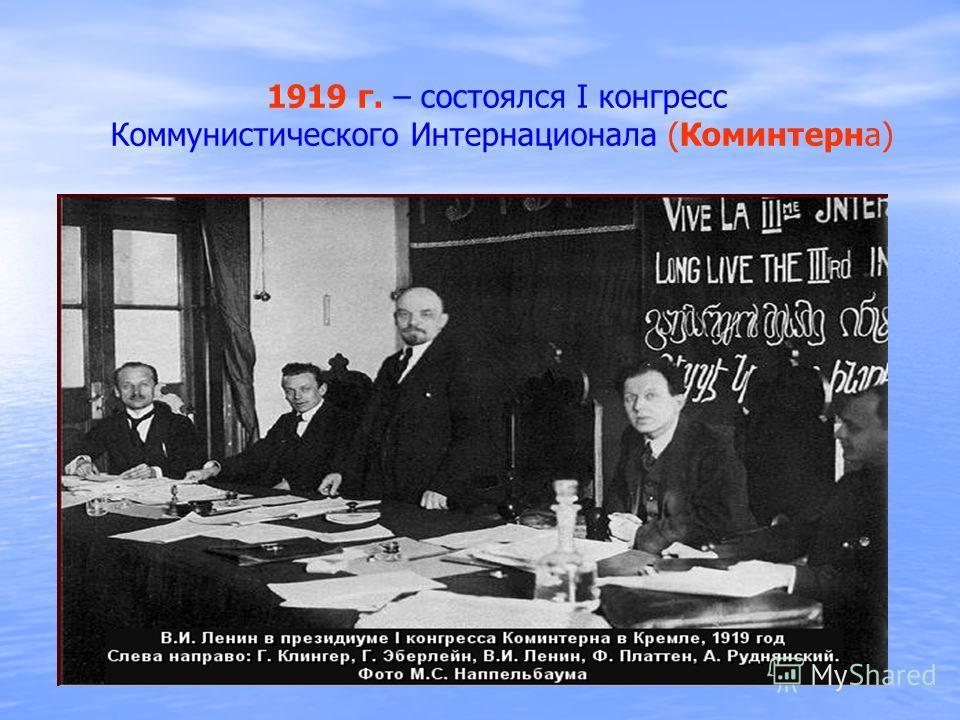 1919 г. – состоялся I конгресс Коммунистического Интернационала (Коминтерна)
