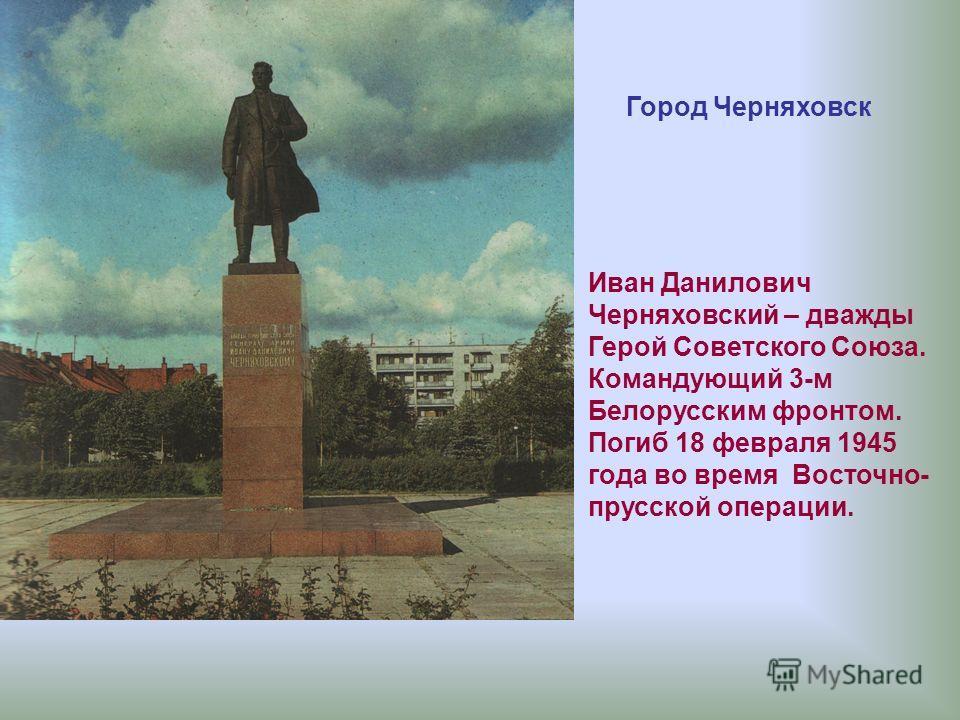 Иван Данилович Черняховский – дважды Герой Советского Союза. Командующий 3-м Белорусским фронтом. Погиб 18 февраля 1945 года во время Восточно- прусской операции. Город Черняховск