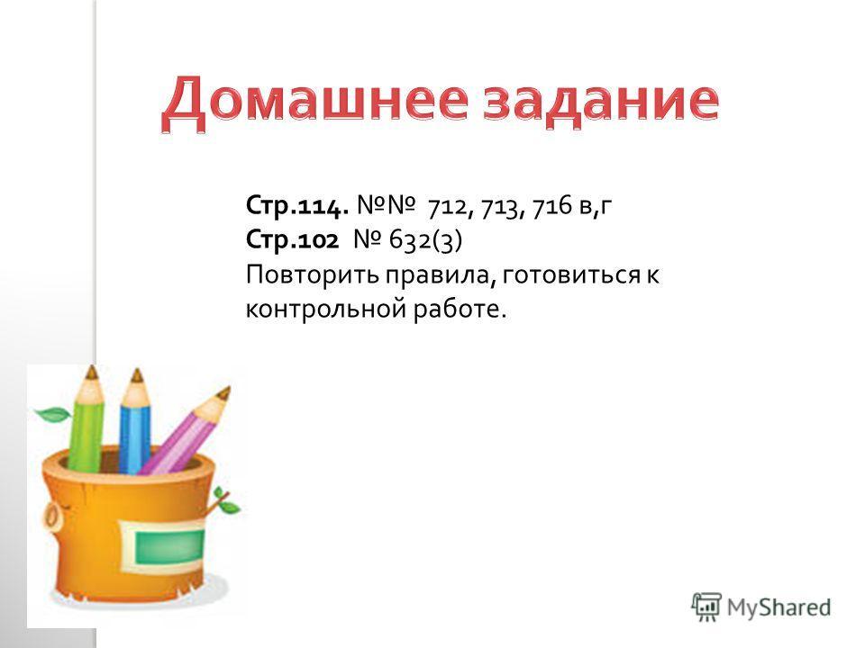 Стр.114. 712, 713, 716 в, г Стр.102 632(3) Повторить правила, готовиться к контрольной работе.