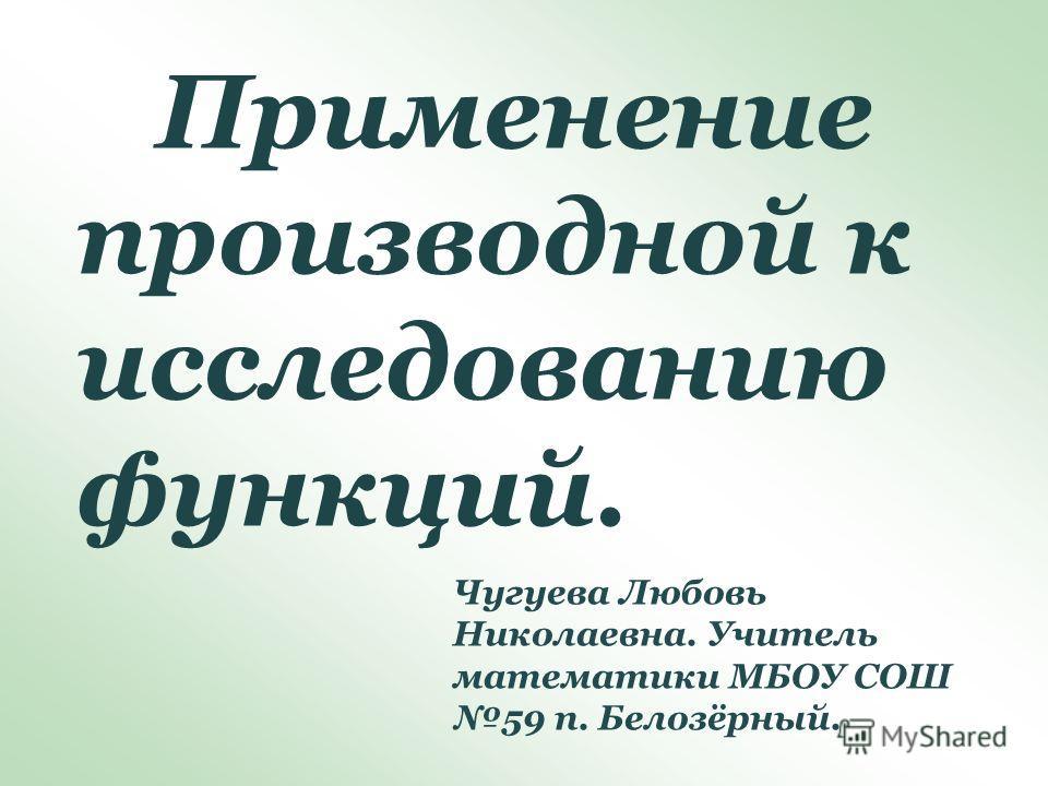 Применение производной к исследованию функций. Чугуева Любовь Николаевна. Учитель математики МБОУ СОШ 59 п. Белозёрный.