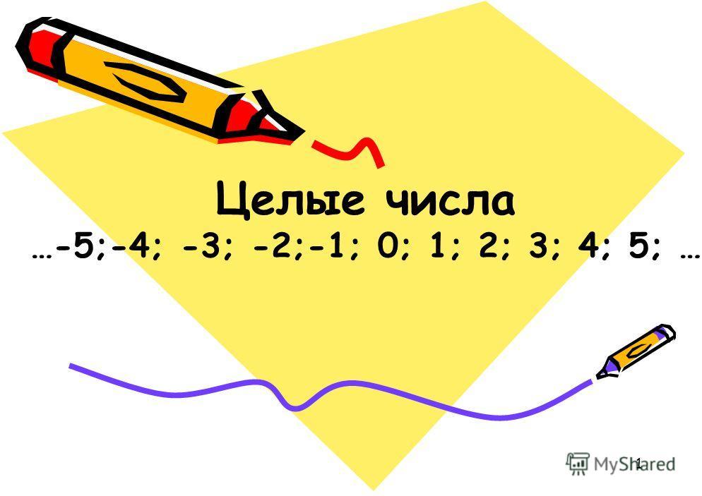 1 Целые числа …-5;-4; -3; -2;-1; 0; 1; 2; 3; 4; 5; …