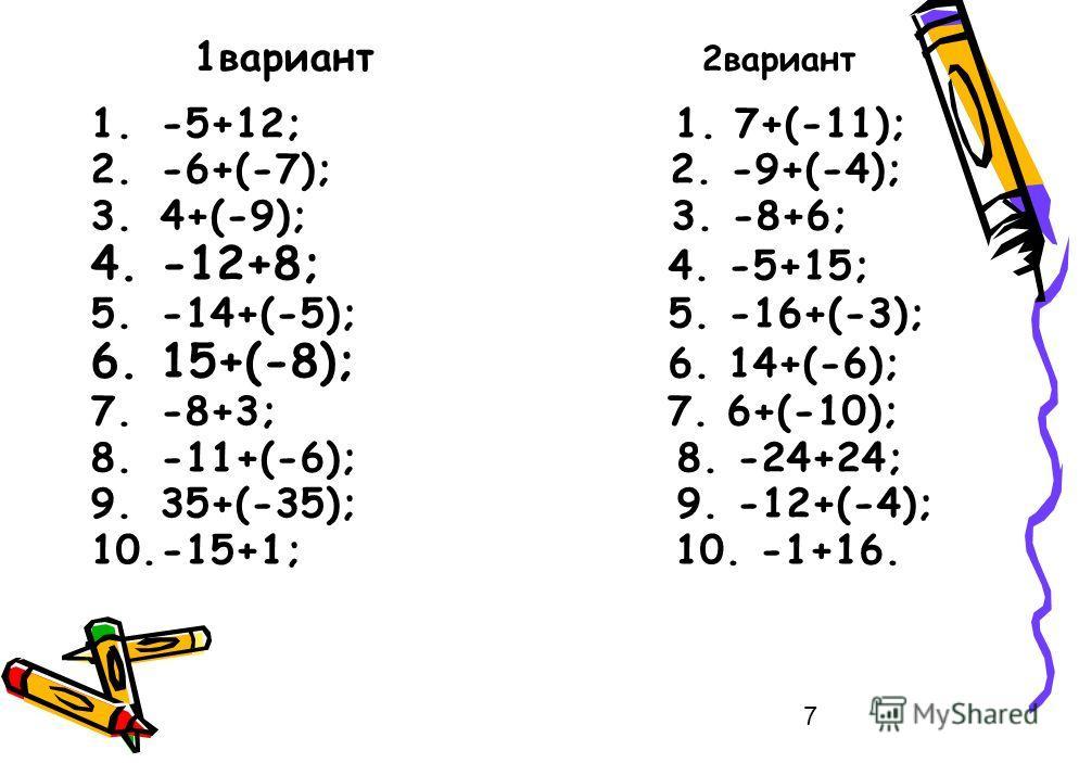 7 1вариант 2вариант 1.-5+12; 1. 7+(-11); 2.-6+(-7); 2. -9+(-4); 3.4+(-9); 3. -8+6; 4.-12+8; 4. -5+15; 5.-14+(-5); 5. -16+(-3); 6.15+(-8); 6. 14+(-6); 7.-8+3; 7. 6+(-10); 8.-11+(-6); 8. -24+24; 9.35+(-35); 9. -12+(-4); 10.-15+1; 10. -1+16.